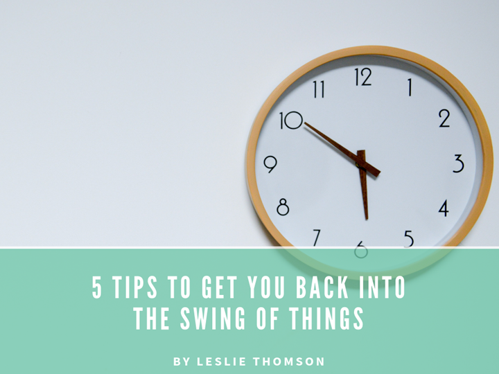 5 Tips to Get You Back into the Swing of Things